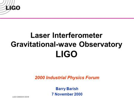 LIGO-G9900XX-00-M Laser Interferometer Gravitational-wave Observatory LIGO 2000 Industrial Physics Forum Barry Barish 7 November 2000.