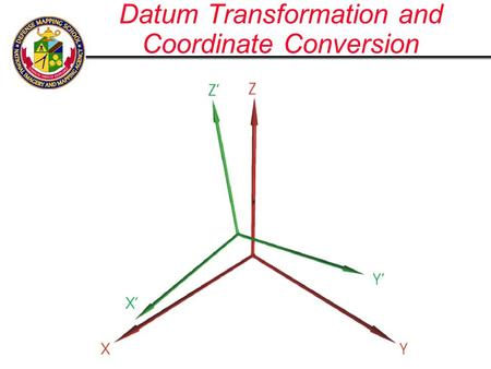 Datum Transformation and Coordinate Conversion. Cartesian Coordinate System Y Z X Ellipsoid sized a & f WGS -84 is Earth Centered Earth Fixed; Origin.