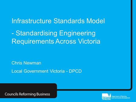 Councils Reforming Business Infrastructure Standards Model - Standardising Engineering Requirements Across Victoria Chris Newman Local Government Victoria.