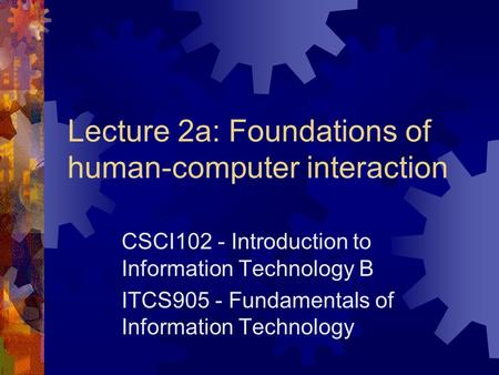 Lecture 2a: Foundations of human-computer interaction CSCI102 - Introduction to Information Technology B ITCS905 - Fundamentals of Information Technology.
