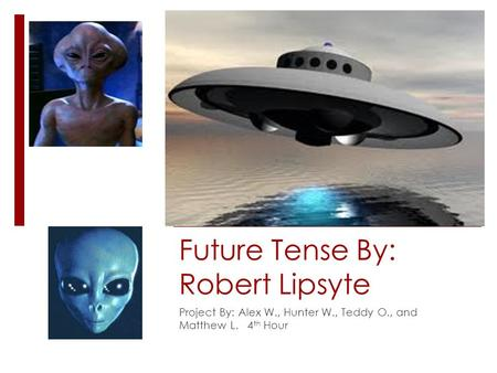 Future Tense By: Robert Lipsyte Project By: Alex W., Hunter W., Teddy O., and Matthew L. 4 th Hour.