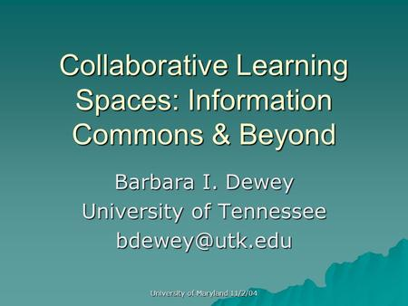 University of Maryland 11/2/04 Collaborative Learning Spaces: Information Commons & Beyond Barbara I. Dewey University of Tennessee
