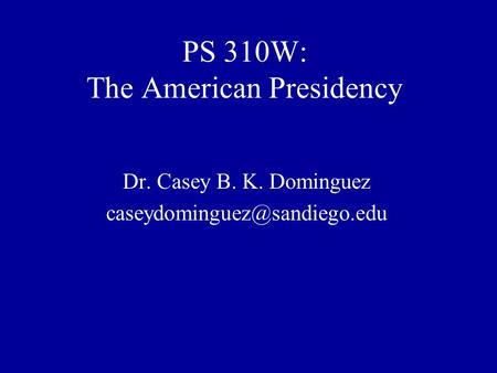 PS 310W: The American Presidency Dr. Casey B. K. Dominguez