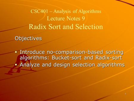 1 CSC401 – Analysis of Algorithms Lecture Notes 9 Radix Sort and Selection Objectives  Introduce no-comparison-based sorting algorithms: Bucket-sort and.