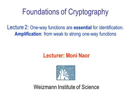 Foundations of Cryptography Lecture 2: One-way functions are essential for identification. Amplification : from weak to strong one-way functions Lecturer: