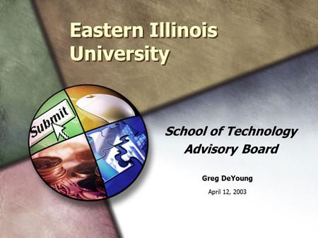 Eastern Illinois University School of Technology Advisory Board Greg DeYoung April 12, 2003.