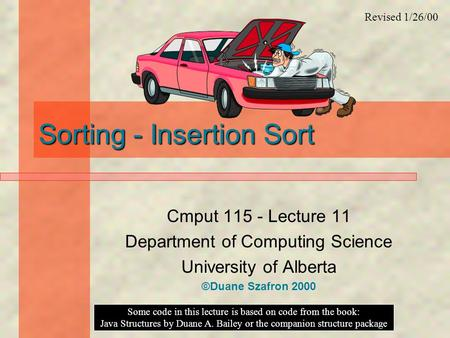 Sorting - Insertion Sort Cmput 115 - Lecture 11 Department of Computing Science University of Alberta ©Duane Szafron 2000 Some code in this lecture is.