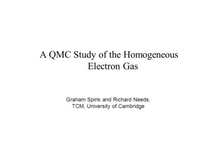 A QMC Study of the Homogeneous Electron Gas Graham Spink and Richard Needs, TCM, University of Cambridge.