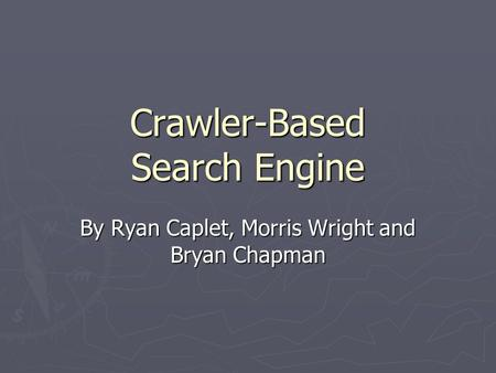Crawler-Based Search Engine By Ryan Caplet, Morris Wright and Bryan Chapman.