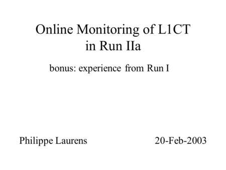 Online Monitoring of L1CT in Run IIa bonus: experience from Run I Philippe Laurens 20-Feb-2003.
