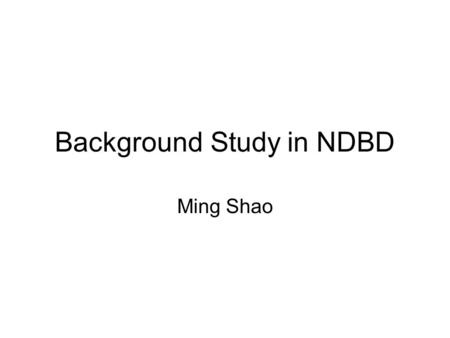 Background Study in NDBD Ming Shao. sources environmental gamma radioactivity cosmic rays Neutrons Radon contamination of materials which detectors and.