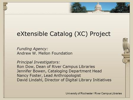 University of Rochester / River Campus Libraries eXtensible Catalog (XC) Project Funding Agency: Andrew W. Mellon Foundation Principal Investigators: Ron.
