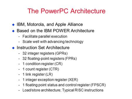 The PowerPC Architecture  IBM, Motorola, and Apple Alliance  Based on the IBM POWER Architecture ­Facilitate parallel execution ­Scale well with advancing.