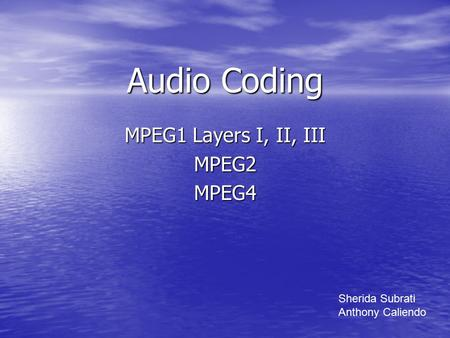 Audio Coding MPEG1 Layers I, II, III MPEG2MPEG4 Sherida Subrati Anthony Caliendo.