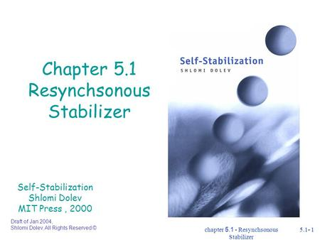 Chapter 5.1 - Resynchsonous Stabilizer 5.1- 1 Chapter 5.1 Resynchsonous Stabilizer Self-Stabilization Shlomi Dolev MIT Press, 2000 Draft of Jan 2004, Shlomi.