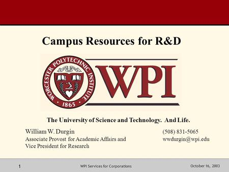 October 16, 2003WPI Services for Corporations 1 The University of Science and Technology. And Life. William W. Durgin (508) 831-5065 Associate Provost.