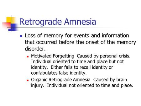 Retrograde Amnesia Loss of memory for events and information that occurred before the onset of the memory disorder. Motivated Forgetting Caused by personal.