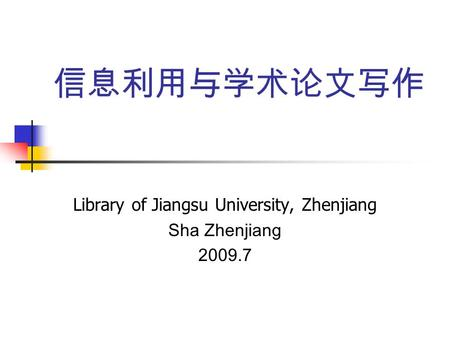 信息利用与学术论文写作 Library of Jiangsu University, Zhenjiang Sha Zhenjiang 2009.7.