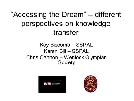 """Accessing the Dream"" – different perspectives on knowledge transfer Kay Biscomb – SSPAL Karen Bill – SSPAL Chris Cannon – Wenlock Olympian Society."