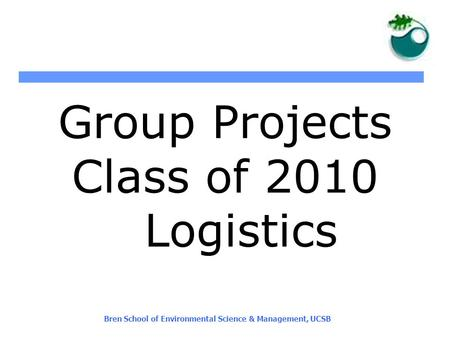 Bren School of Environmental Science & Management, UCSB Group Projects Class of 2010 Logistics.