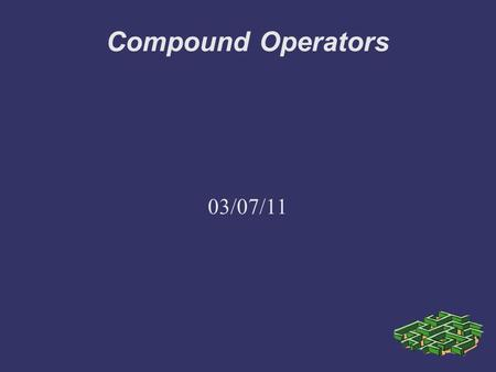 Compound Operators 03/07/11. More Operators, First Section 4.4.