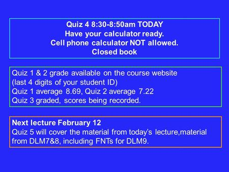 Quiz 4 8:30-8:50am TODAY Have your calculator ready. Cell phone calculator NOT allowed. Closed book Quiz 1 & 2 grade available on the course website (last.
