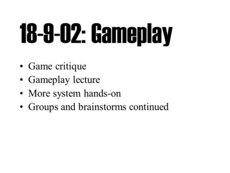 18-9-02: Gameplay Game critique Gameplay lecture More system hands-on Groups and brainstorms continued.