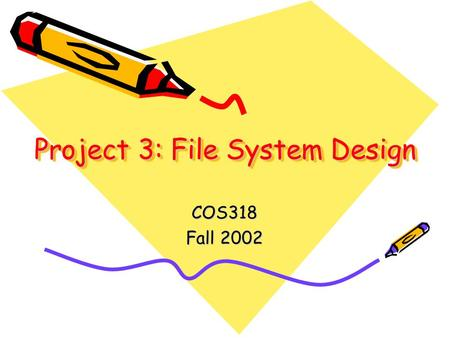 Project 3: File System Design COS318 Fall 2002. Last Time Web Server Extensive use of a file system on server machine without actually worrying about.