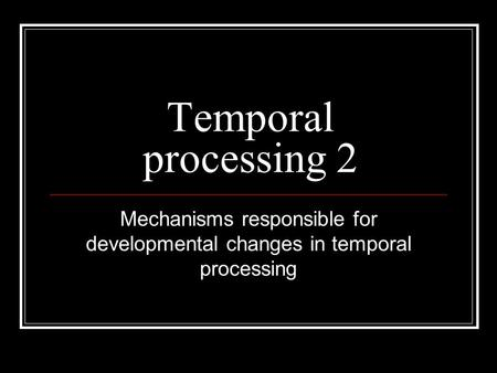 Temporal processing 2 Mechanisms responsible for developmental changes in temporal processing.