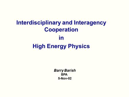Interdisciplinary and Interagency Cooperation in High Energy Physics Barry Barish BPA 5-Nov-02.
