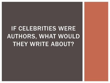 IF CELEBRITIES WERE AUTHORS, WHAT WOULD THEY WRITE ABOUT?