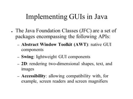 Implementing GUIs in Java ● The Java Foundation Classes (JFC) are a set of packages encompassing the following APIs: – Abstract Window Toolkit (AWT): native.