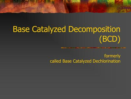 Base Catalyzed Decomposition (BCD) formerly called Base Catalyzed Dechlorination.