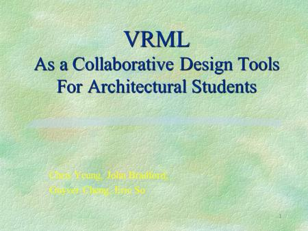 1 VRML As a Collaborative Design Tools For Architectural Students Chris Yeung, John Bradford, Guyver Cheng, Eric So.