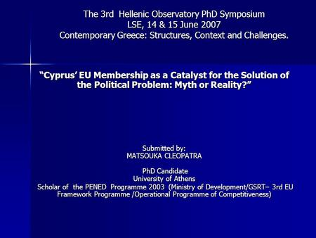 "The 3rd Hellenic Observatory PhD Symposium LSE, 14 & 15 June 2007 Contemporary Greece: Structures, Context and Challenges. ""Cyprus' EU Membership as a."