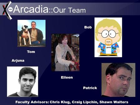 Arcadia ::Our Team Tom Eileen Bob Patrick Arjuna Faculty Advisors: Chris Klug, Craig Lipchin, Shawn Walters.