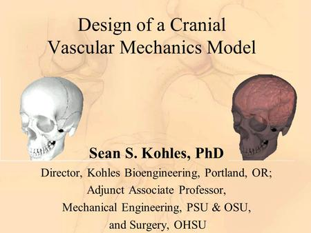 Design of a Cranial Vascular Mechanics Model Sean S. Kohles, PhD Director, Kohles Bioengineering, Portland, OR; Adjunct Associate Professor, Mechanical.