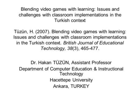 Blending video games with learning: Issues and challenges with classroom implementations in the Turkish context Tüzün, H. (2007). Blending video games.