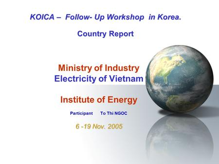 6 -19 Nov. 2005 Ministry of Industry Electricity of Vietnam Institute of Energy Participant To Thi NGOC 6 -19 Nov. 2005 KOICA – Follow- Up Workshop in.