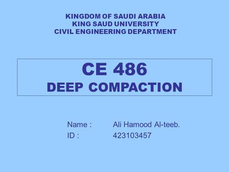 CE 486 DEEP COMPACTION Name : Ali Hamood Al-teeb. ID : 423103457 KINGDOM OF SAUDI ARABIA KING SAUD UNIVERSITY CIVIL ENGINEERING DEPARTMENT.