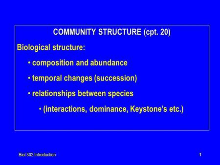 Biol 302 Introduction1 COMMUNITY STRUCTURE (cpt. 20) Biological structure: composition and abundance temporal changes (succession) relationships between.