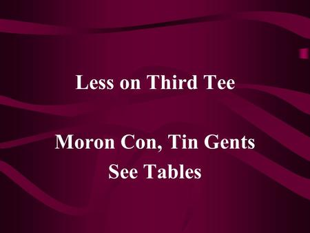 Less on Third Tee Moron Con, Tin Gents See Tables.