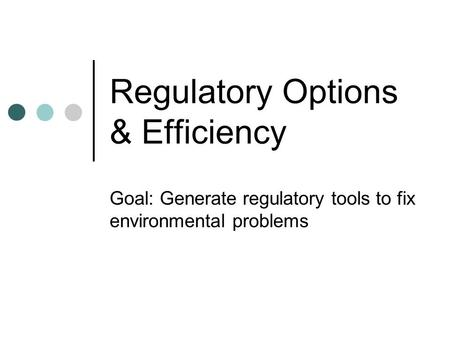 Regulatory Options & Efficiency Goal: Generate regulatory tools to fix environmental problems.