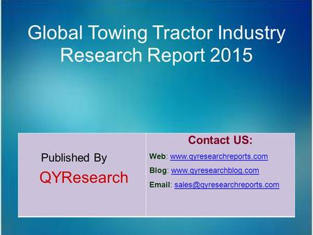Global Towing Tractor Industry Research Report 2015 Published By QYResearch Contact US: Web: www.qyresearchreports.comwww.qyresearchreports.com Blog: www.qyresearchblog.comwww.qyresearchblog.com.