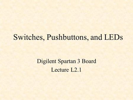 Switches, Pushbuttons, and LEDs Digilent Spartan 3 Board Lecture L2.1.