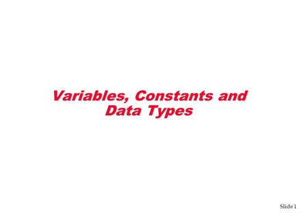 Slide 1 Variables, Constants and Data Types. Slide 2 Variables v Three components define a variable: –Name (memory location) –Type –Information (value)