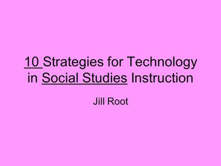 10 Strategies for Technology in Social Studies Instruction Jill Root.