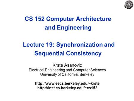 CS 152 Computer Architecture and Engineering Lecture 19: Synchronization and Sequential Consistency Krste Asanovic Electrical Engineering and Computer.