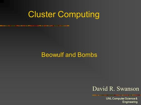 UNL Computer Science & Engineering Cluster Computing David R. Swanson Beowulf and Bombs.