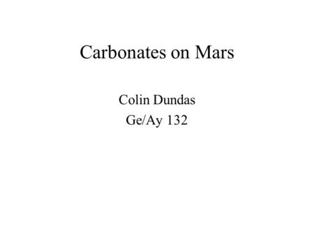 Carbonates on Mars Colin Dundas Ge/Ay 132. Outline Significance of carbonates Carbonate spectra Recent results concerning carbonates on Mars.